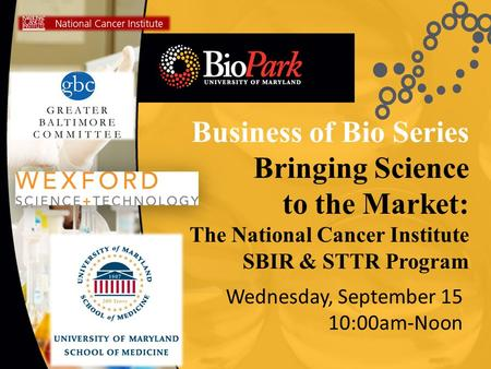 Business of Bio Series Bringing Science to the Market: The National Cancer Institute SBIR & STTR Program Wednesday, September 15 10:00am-Noon.