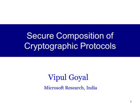 1 Vipul Goyal Microsoft Research, India Secure Composition of Cryptographic Protocols.