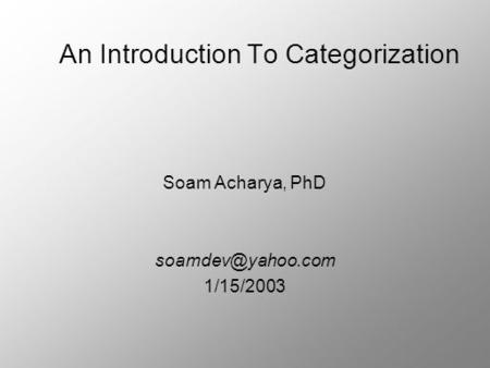 An Introduction To Categorization Soam Acharya, PhD 1/15/2003.