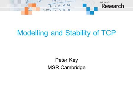 Modelling and Stability of TCP Peter Key MSR Cambridge.
