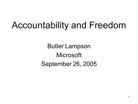 1 Accountability and Freedom Butler Lampson Microsoft September 26, 2005.