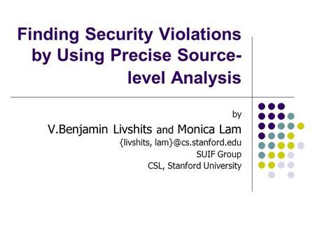 Finding Security Violations by Using Precise Source- level Analysis by V.Benjamin Livshits and Monica Lam {livshits, SUIF Group CSL,