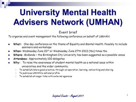 Inspired Events – August 2011 1 University Mental Health Advisers Network (UMHAN) Event brief To organise and event management the following conference.