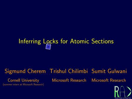 Inferring Locks for Atomic Sections Cornell University (summer intern at Microsoft Research) Microsoft Research Sigmund CheremTrishul ChilimbiSumit Gulwani.