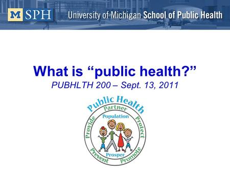 What is public health? PUBHLTH 200 – Sept. 13, 2011.
