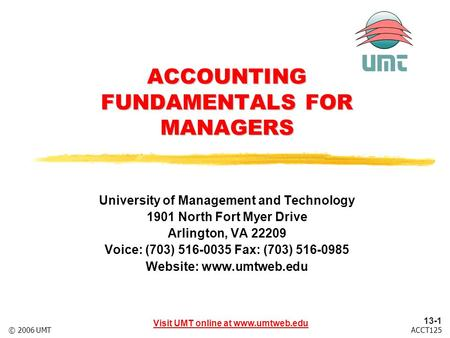 13-1 Visit UMT online at www.umtweb.edu ACCT125© 2006 UMT ACCOUNTING FUNDAMENTALS FOR MANAGERS University of Management and Technology 1901 North Fort.