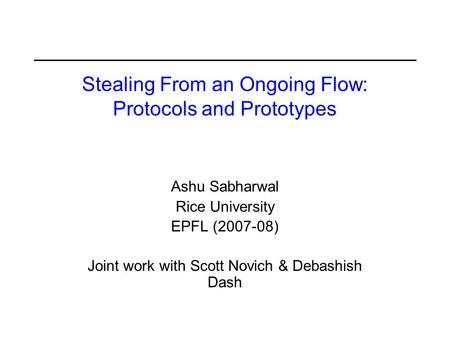 Stealing From an Ongoing Flow: Protocols and Prototypes Ashu Sabharwal Rice University EPFL (2007-08) Joint work with Scott Novich & Debashish Dash.