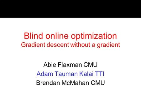 Blind online optimization Gradient descent without a gradient Abie Flaxman CMU Adam Tauman Kalai TTI Brendan McMahan CMU.