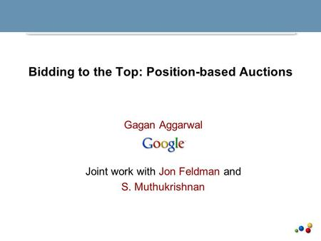 Bidding to the Top: Position-based Auctions Gagan Aggarwal Joint work with Jon Feldman and S. Muthukrishnan.