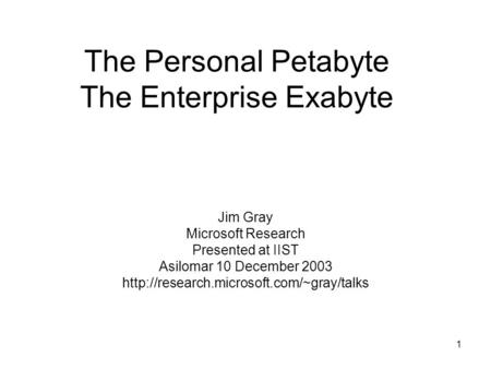 1 The Personal Petabyte The Enterprise Exabyte Jim Gray Microsoft Research Presented at IIST Asilomar 10 December 2003