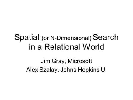 Spatial (or N-Dimensional) Search in a Relational World Jim Gray, Microsoft Alex Szalay, Johns Hopkins U.