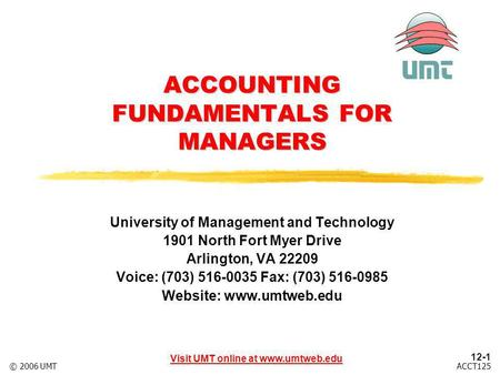 Visit UMT online at www.umtweb.edu 12-1 ACCT125© 2006 UMT ACCOUNTING FUNDAMENTALS FOR MANAGERS University of Management and Technology 1901 North Fort.