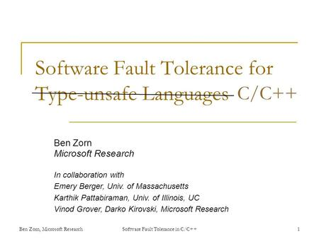 Software Fault Tolerance for Type-unsafe Languages Ben Zorn Microsoft Research In collaboration with Emery Berger, Univ. of Massachusetts Karthik Pattabiraman,