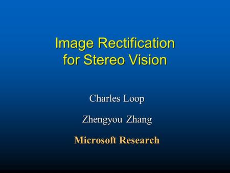 Image Rectification for Stereo Vision Charles Loop Zhengyou Zhang Microsoft Research.