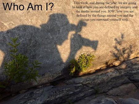 Who Am I? This week, and during the year, we are going to look at how you are defined by imagery and the media around you. IOW, how you are defined by.