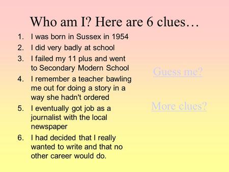 Who am I? Here are 6 clues… 1.I was born in Sussex in 1954 2.I did very badly at school 3.I failed my 11 plus and went to Secondary Modern School 4.I.