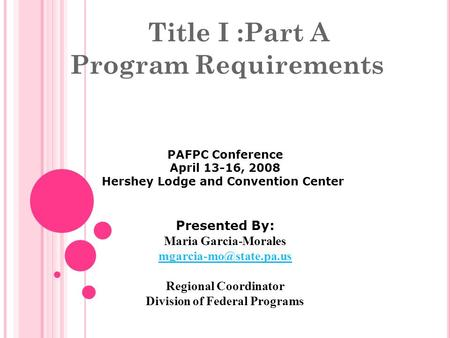 Title I :Part A Program Requirements PAFPC Conference April 13-16, 2008 Hershey Lodge and Convention Center Presented By: Maria Garcia-Morales