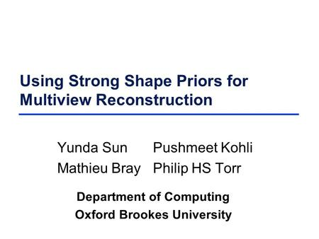 Using Strong Shape Priors for Multiview Reconstruction Yunda SunPushmeet Kohli Mathieu BrayPhilip HS Torr Department of Computing Oxford Brookes University.