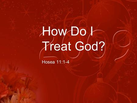 How Do I Treat God? Hosea 11:1-4. Scripture Reading Hosea 11:1-4 (NIV) 1 When Israel was a child, I loved him, and out of Egypt I called my son. 2 But.