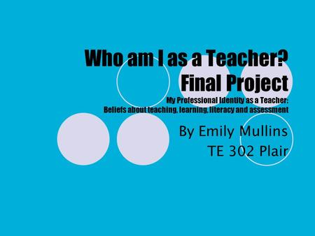 Who am I as a Teacher? Final Project My Professional Identity as a Teacher: Beliefs about teaching, learning, literacy and assessment By Emily Mullins.