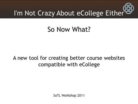 I'm Not Crazy About eCollege Either So Now What? A new tool for creating better course websites compatible with eCollege SoTL Workshop 2011.