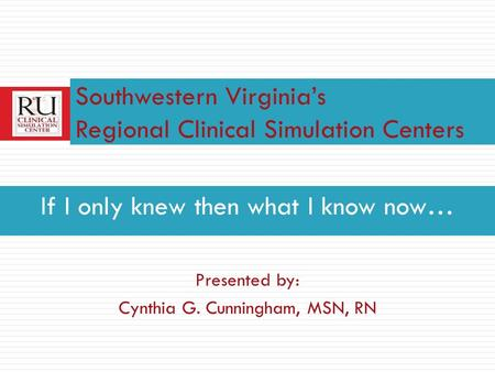 If I only knew then what I know now… Presented by: Cynthia G. Cunningham, MSN, RN Southwestern Virginias Regional Clinical Simulation Centers.