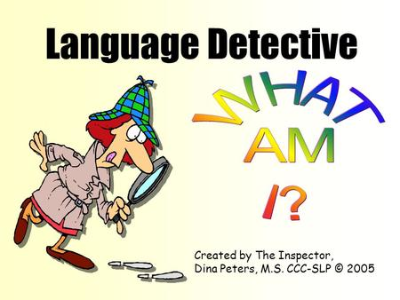 Language Detective Created by The Inspector, Dina Peters, M.S. CCC-SLP © 2005.