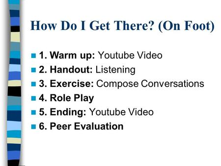 How Do I Get There? (On Foot) 1. Warm up: Youtube Video 2. Handout: Listening 3. Exercise: Compose Conversations 4. Role Play 5. Ending: Youtube Video.
