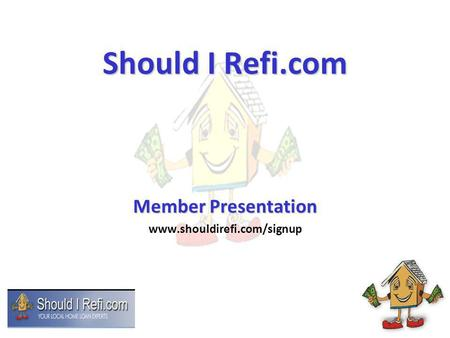 Should I Refi.com Member Presentation www.shouldirefi.com/signup.