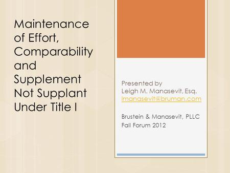 Presented by Leigh M. Manasevit, Esq.  Brustein & Manasevit, PLLC Fall Forum 2012 Maintenance of Effort, Comparability.