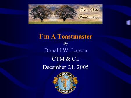 Im A Toastmaster By Donald W. Larson CTM & CL December 21, 2005.