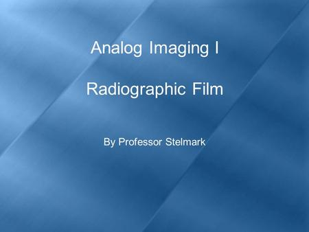 Analog Imaging I Radiographic Film By Professor Stelmark.