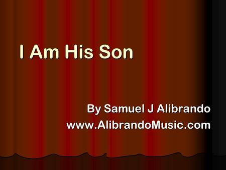 I Am His Son By Samuel J Alibrando www.AlibrandoMusic.com.