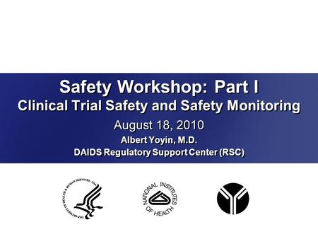 Safety Workshop: Part I Clinical Trial Safety and Safety Monitoring August 18, 2010 Albert Yoyin, M.D. DAIDS Regulatory Support Center (RSC) August 18,