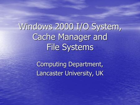 Windows 2000 I/O System, Cache Manager and File Systems Computing Department, Lancaster University, UK.