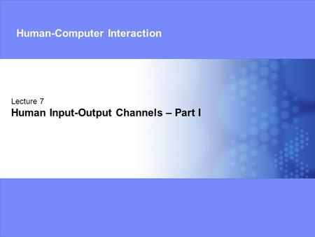 Lecture 7 Human Input-Output Channels – Part I Human-Computer Interaction.