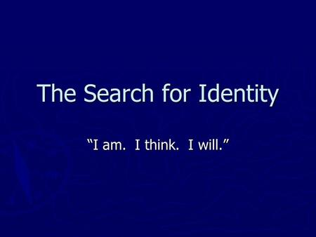 The Search for Identity I am. I think. I will.. Questions to Ponder What is really important to me? What is really important to me? Who and what influences.