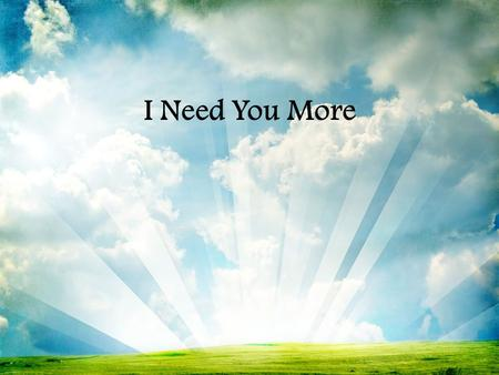 I Need You More                .