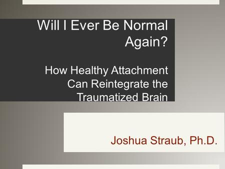 Will I Ever Be Normal Again? How Healthy Attachment Can Reintegrate the Traumatized Brain Joshua Straub, Ph.D.