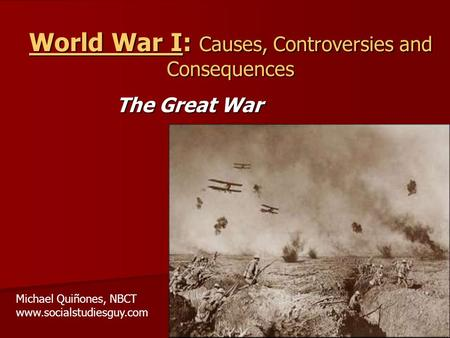 World War I: Causes, Controversies and Consequences The Great War Michael Quiñones, NBCT www.socialstudiesguy.com.