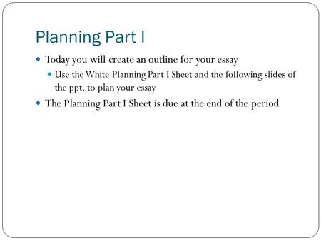 Planning Part I Today you will create an outline for your essay Use the White Planning Part I Sheet and the following slides of the ppt. to plan your essay.