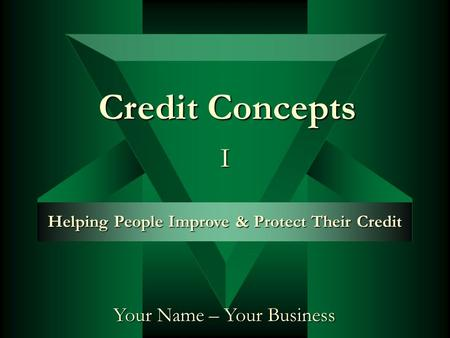 Your Name – Your Business Helping People Improve & Protect Their Credit Credit Concepts I.