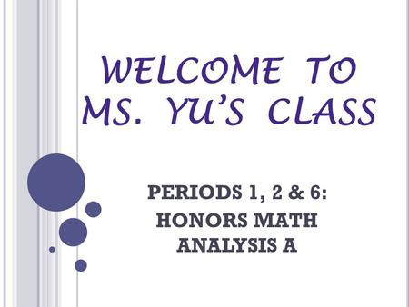 WELCOME TO MS. YUS CLASS PERIODS 1, 2 & 6: HONORS MATH ANALYSIS A.