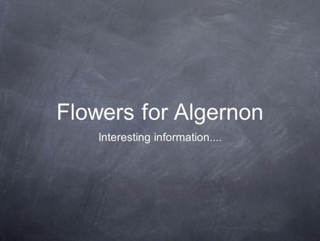 Flowers for Algernon Interesting information.....