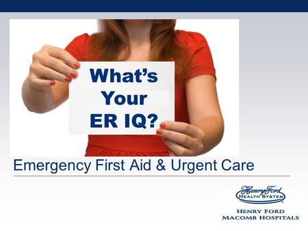 Emergency First Aid & Urgent Care Whats Your ER IQ?