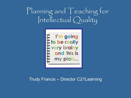 Planning and Teaching for Intellectual Quality Trudy Francis – Director C21Learning.