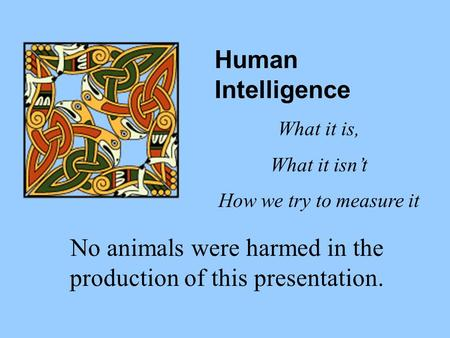 No animals were harmed in the production of this presentation. Human Intelligence What it is, What it isnt How we try to measure it.