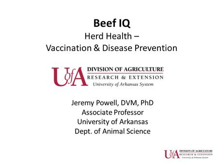 Beef IQ Herd Health – Vaccination & Disease Prevention Jeremy Powell, DVM, PhD Associate Professor University of Arkansas Dept. of Animal Science.