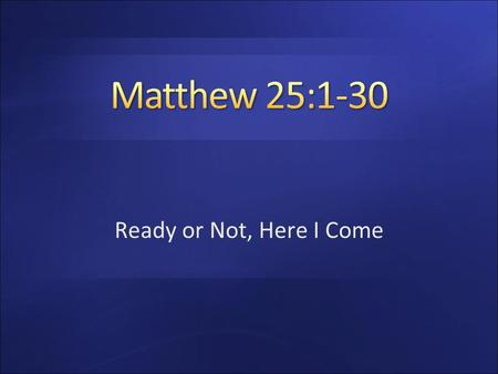Matthew 25:1-30 Ready or Not, Here I Come.