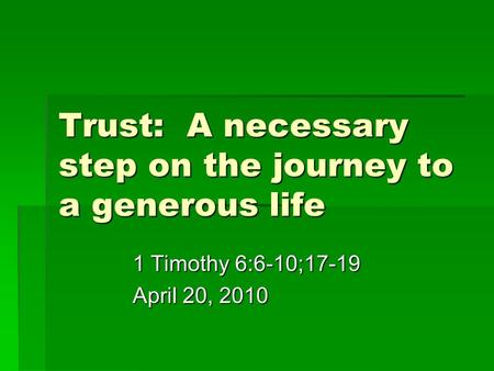 Trust: A necessary step on the journey to a generous life 1 Timothy 6:6-10;17-19 April 20, 2010.